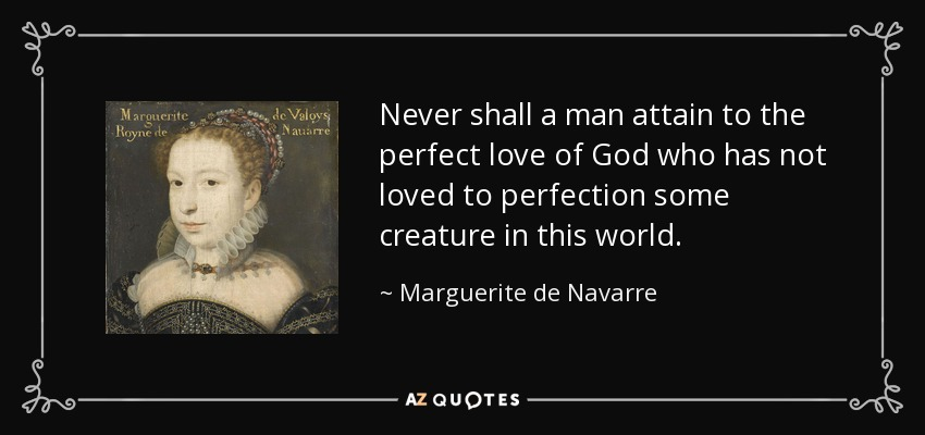 Never shall a man attain to the perfect love of God who has not loved to perfection some creature in this world. - Marguerite de Navarre