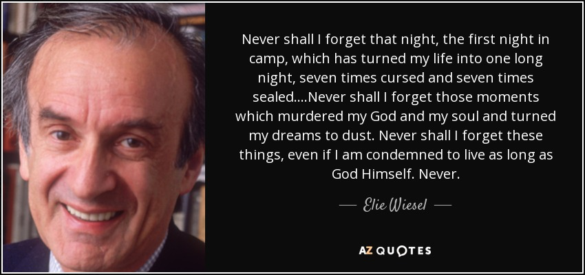 Never shall I forget that night, the first night in camp, which has turned my life into one long night, seven times cursed and seven times sealed....Never shall I forget those moments which murdered my God and my soul and turned my dreams to dust. Never shall I forget these things, even if I am condemned to live as long as God Himself. Never. - Elie Wiesel