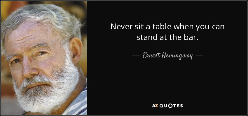 Never sit a table when you can stand at the bar. - Ernest Hemingway