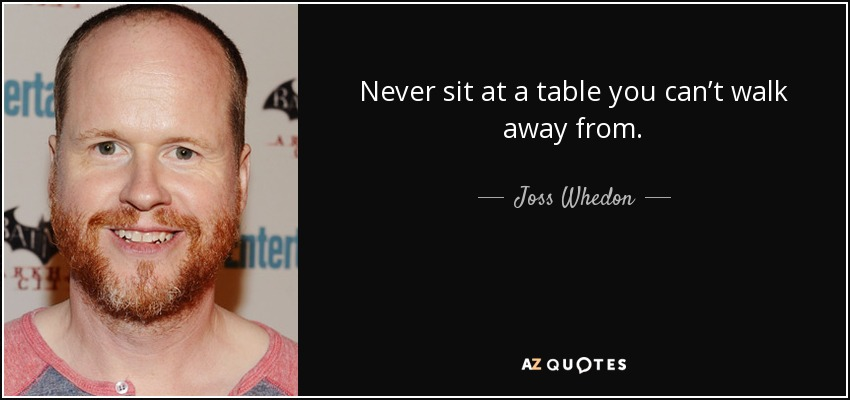 Never sit at a table you can't walk away from. - Joss Whedon