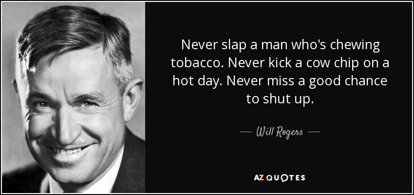 Never slap a man who's chewing tobacco. Never kick a cow chip on a hot day. Never miss a good chance to shut up. - Will Rogers
