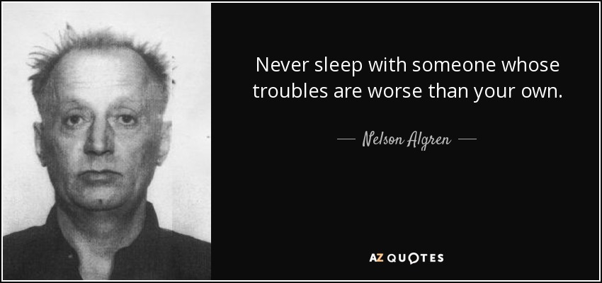 Never sleep with someone whose troubles are worse than your own. - Nelson Algren
