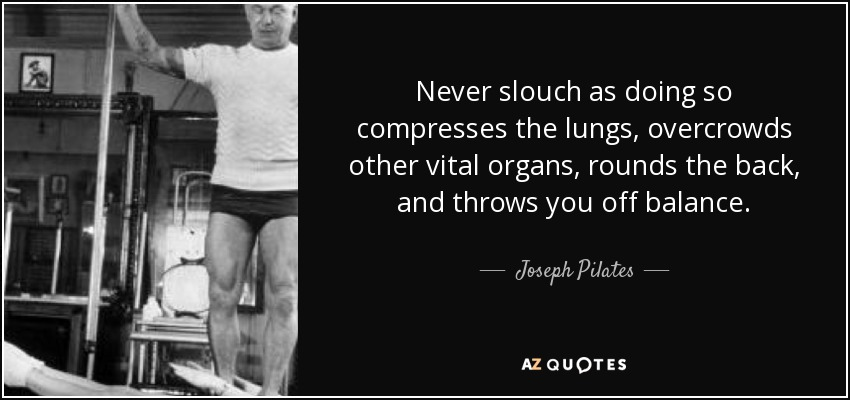 Never slouch as doing so compresses the lungs, overcrowds other vital organs, rounds the back, and throws you off balance. - Joseph Pilates