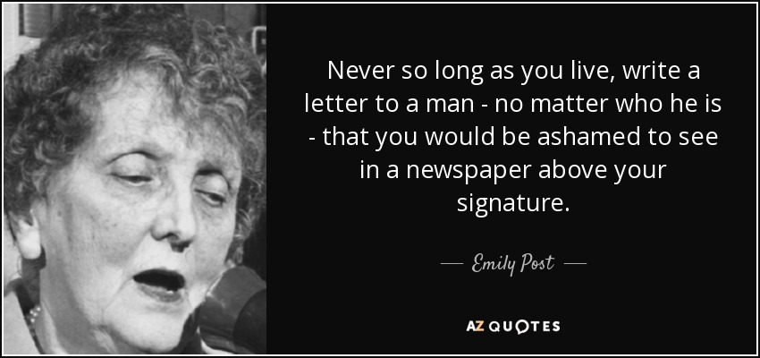 Never so long as you live, write a letter to a man - no matter who he is - that you would be ashamed to see in a newspaper above your signature. - Emily Post