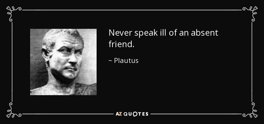 Never speak ill of an absent friend. - Plautus