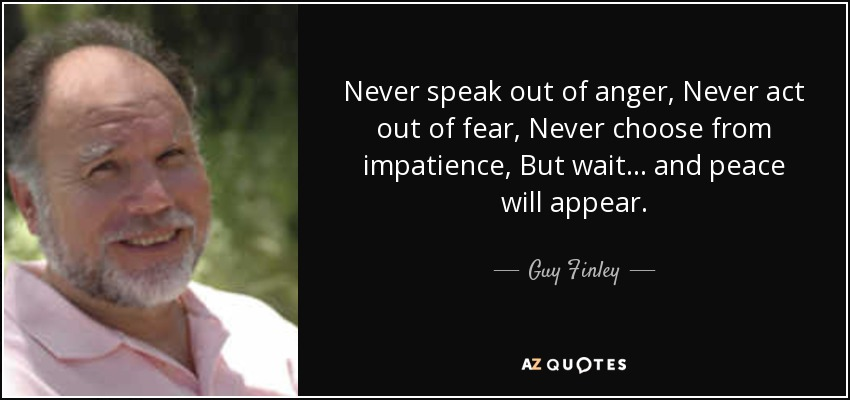 Never speak out of anger, Never act out of fear, Never choose from impatience, But wait... and peace will appear. - Guy Finley