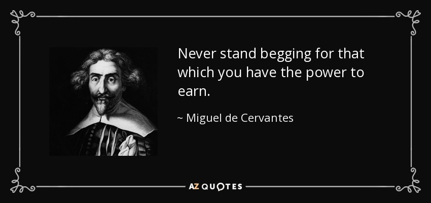 Never stand begging for that which you have the power to earn. - Miguel de Cervantes