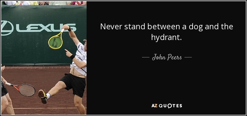 Never stand between a dog and the hydrant. - John Peers