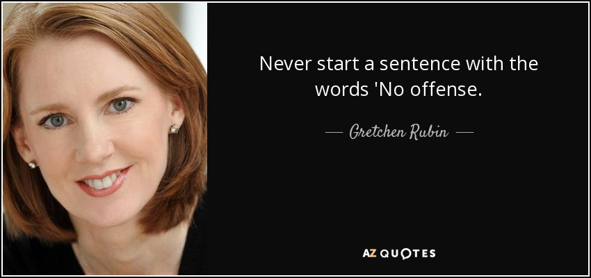 Never start a sentence with the words 'No offense. - Gretchen Rubin