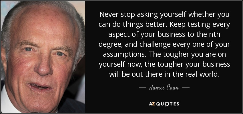 Never stop asking yourself whether you can do things better. Keep testing every aspect of your business to the nth degree, and challenge every one of your assumptions. The tougher you are on yourself now, the tougher your business will be out there in the real world. - James Caan