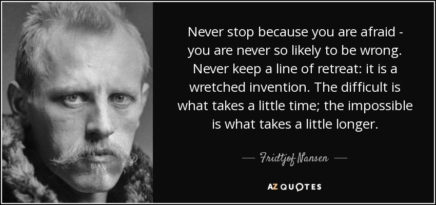 Never stop because you are afraid - you are never so likely to be wrong. Never keep a line of retreat: it is a wretched invention. The difficult is what takes a little time; the impossible is what takes a little longer. - Fridtjof Nansen