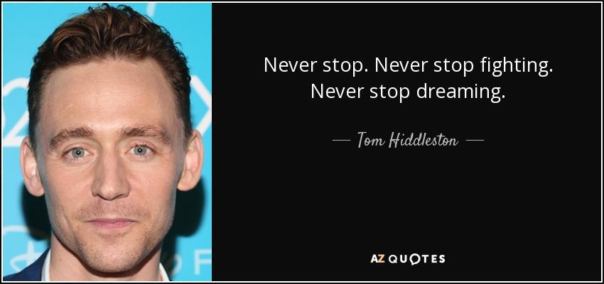 Never stop. Never stop fighting. Never stop dreaming. - Tom Hiddleston