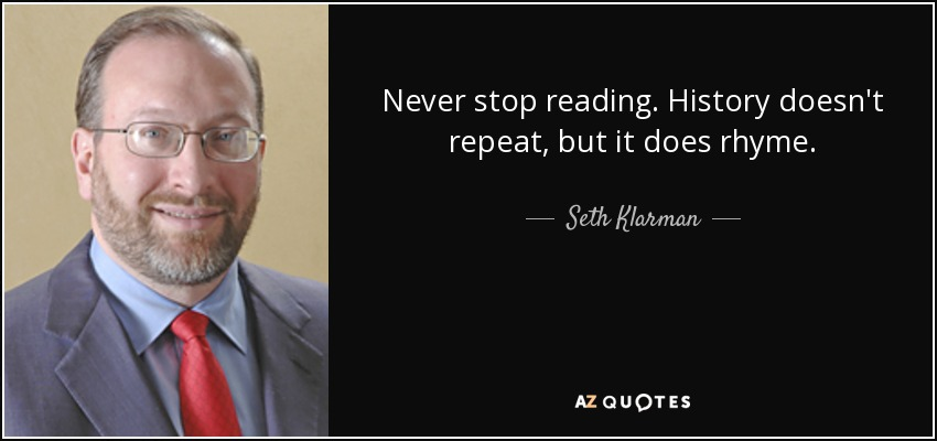 Never stop reading. History doesn't repeat, but it does rhyme. - Seth Klarman