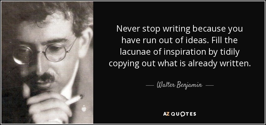 Never stop writing because you have run out of ideas. Fill the lacunae of inspiration by tidily copying out what is already written. - Walter Benjamin