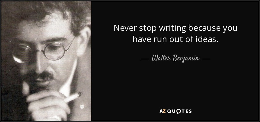 Never stop writing because you have run out of ideas. - Walter Benjamin