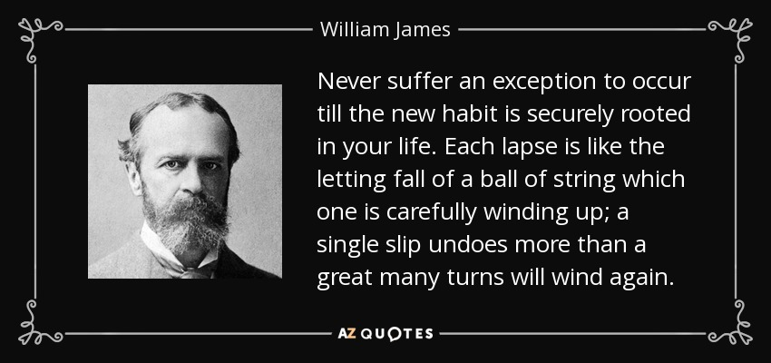 Never suffer an exception to occur till the new habit is securely rooted in your life. Each lapse is like the letting fall of a ball of string which one is carefully winding up; a single slip undoes more than a great many turns will wind again. - William James