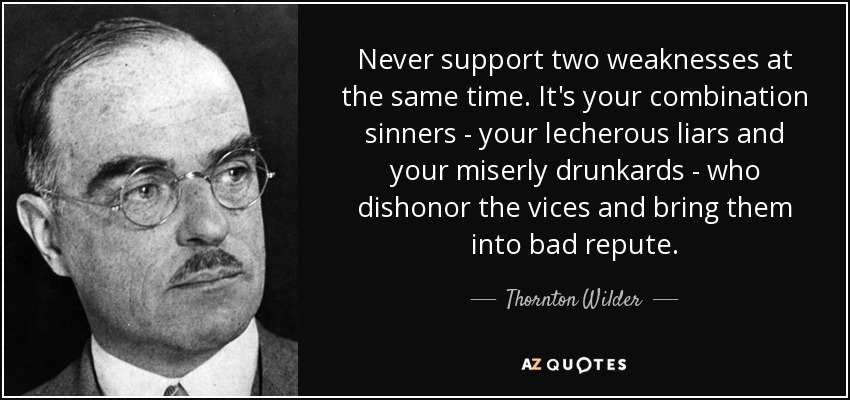 Never support two weaknesses at the same time. It's your combination sinners - your lecherous liars and your miserly drunkards - who dishonor the vices and bring them into bad repute. - Thornton Wilder