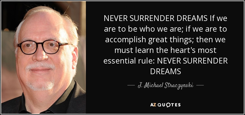 NEVER SURRENDER DREAMS If we are to be who we are; if we are to accomplish great things; then we must learn the heart's most essential rule: NEVER SURRENDER DREAMS - J. Michael Straczynski