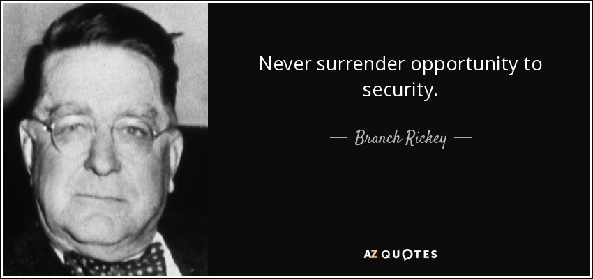 Never surrender opportunity to security. - Branch Rickey