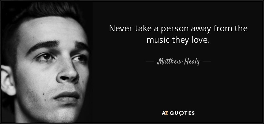 Never take a person away from the music they love. - Matthew Healy