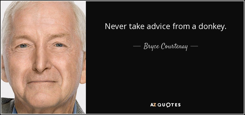 Never take advice from a donkey. - Bryce Courtenay