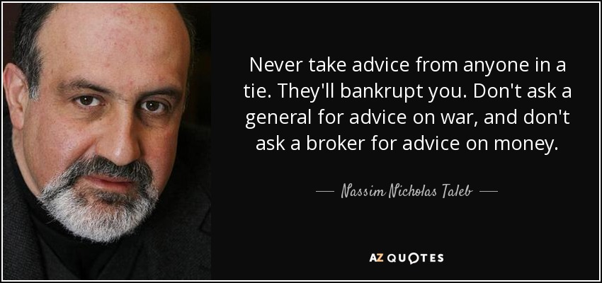 Never take advice from anyone in a tie. They'll bankrupt you. Don't ask a general for advice on war, and don't ask a broker for advice on money. - Nassim Nicholas Taleb