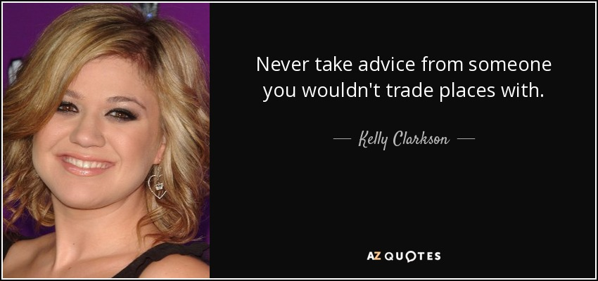Never take advice from someone you wouldn't trade places with. - Kelly Clarkson