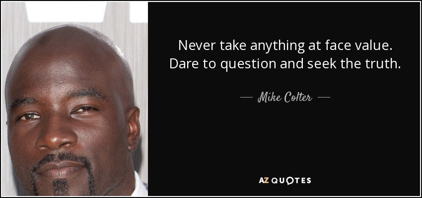 Never take anything at face value. Dare to question and seek the truth. - Mike Colter