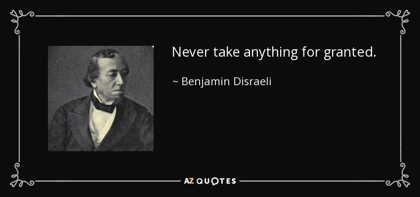 Never take anything for granted. - Benjamin Disraeli