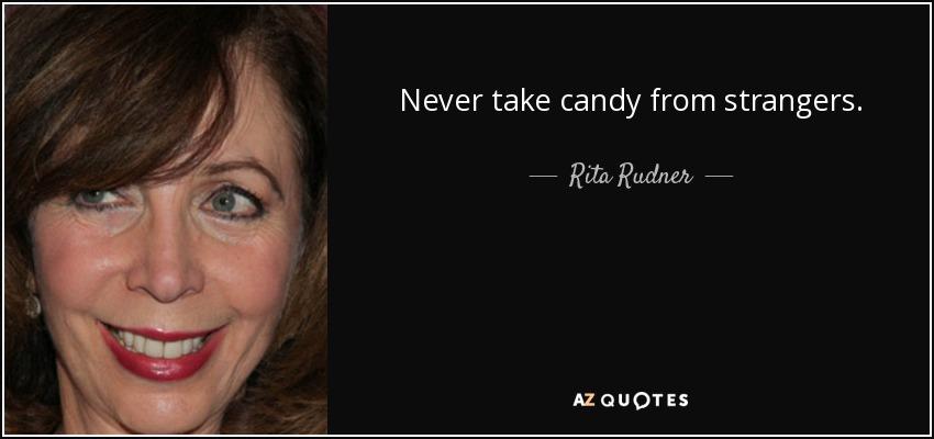 Never take candy from strangers. - Rita Rudner