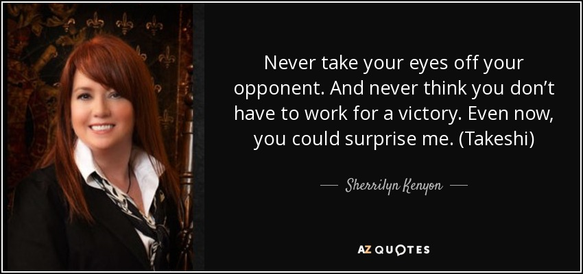 Never take your eyes off your opponent. And never think you don't have to work for a victory. Even now, you could surprise me. (Takeshi) - Sherrilyn Kenyon