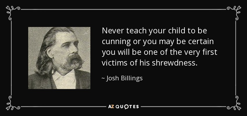 Never teach your child to be cunning or you may be certain you will be one of the very first victims of his shrewdness. - Josh Billings