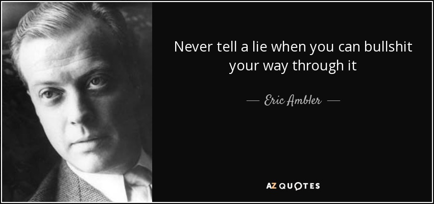 Never tell a lie when you can bullshit your way through it - Eric Ambler