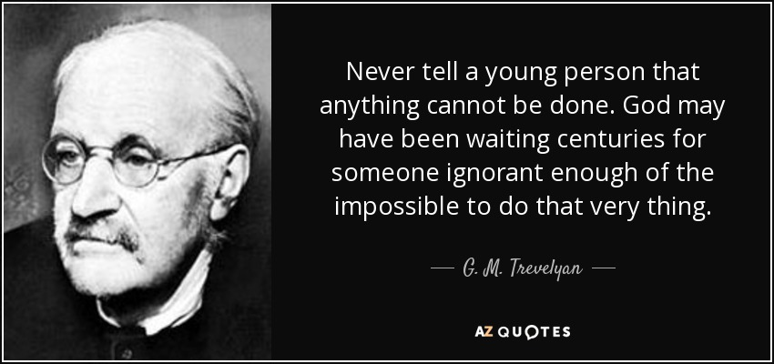 Never tell a young person that anything cannot be done. God may have been waiting centuries for someone ignorant enough of the impossible to do that very thing. - G. M. Trevelyan