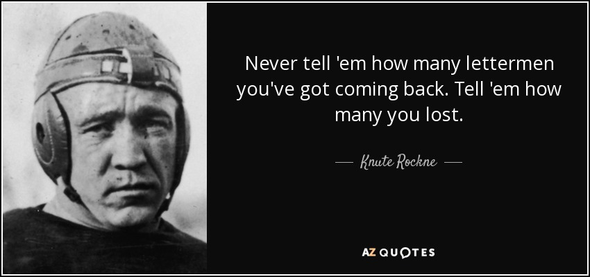 Never tell 'em how many lettermen you've got coming back. Tell 'em how many you lost. - Knute Rockne