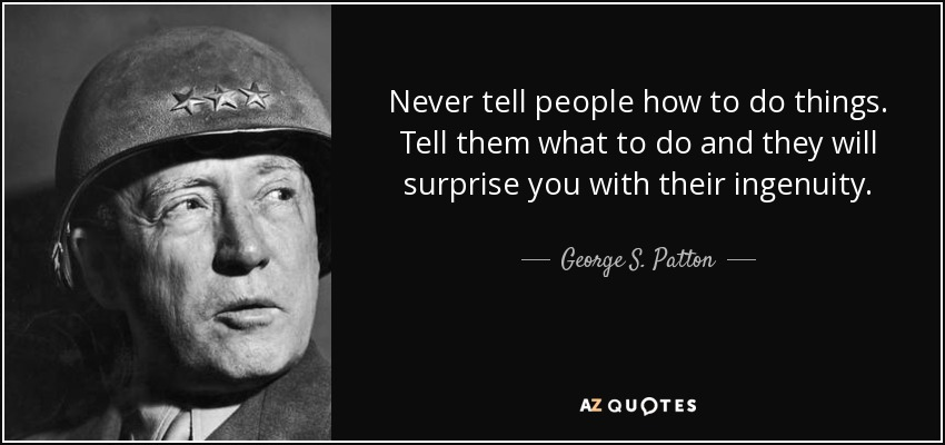 Never tell people how to do things. Tell them what to do and they will surprise you with their ingenuity. - George S. Patton