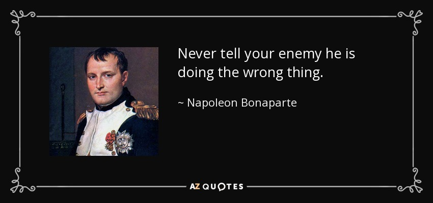 Never tell your enemy he is doing the wrong thing. - Napoleon Bonaparte