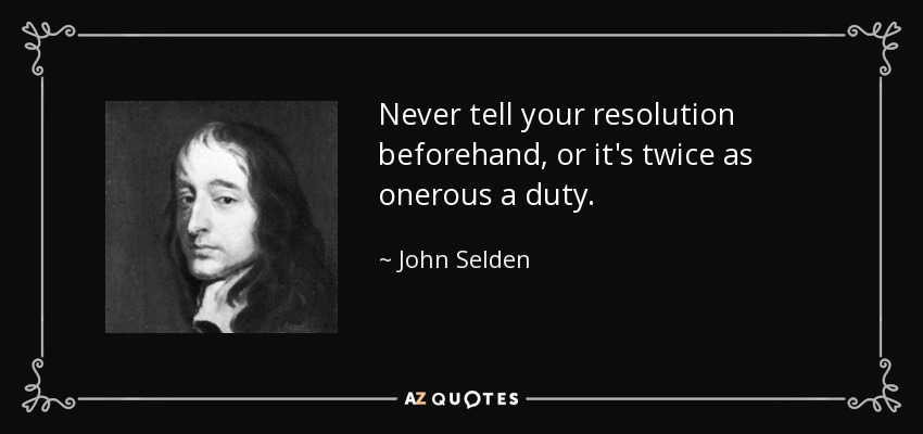 Never tell your resolution beforehand, or it's twice as onerous a duty. - John Selden