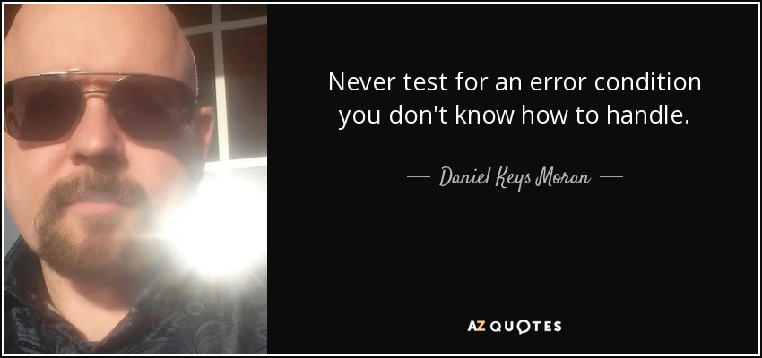 Never test for an error condition you don't know how to handle. - Daniel Keys Moran