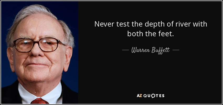 Never test the depth of river with both the feet. - Warren Buffett
