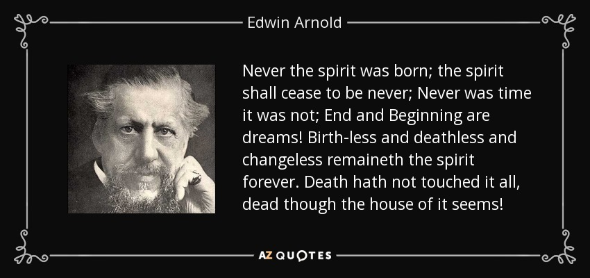 Never the spirit was born; the spirit shall cease to be never; Never was time it was not; End and Beginning are dreams! Birth-less and deathless and changeless remaineth the spirit forever. Death hath not touched it all, dead though the house of it seems! - Edwin Arnold