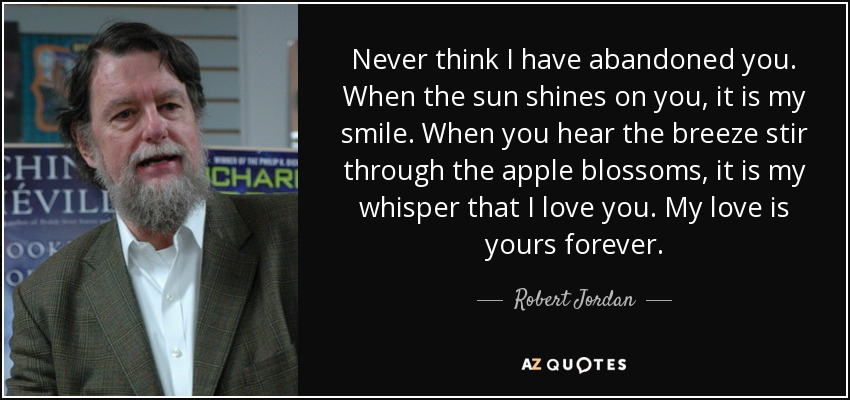 Never think I have abandoned you. When the sun shines on you, it is my smile. When you hear the breeze stir through the apple blossoms, it is my whisper that I love you. My love is yours forever. - Robert Jordan