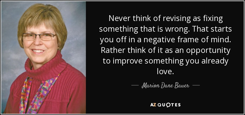 Never think of revising as fixing something that is wrong. That starts you off in a negative frame of mind. Rather think of it as an opportunity to improve something you already love. - Marion Dane Bauer