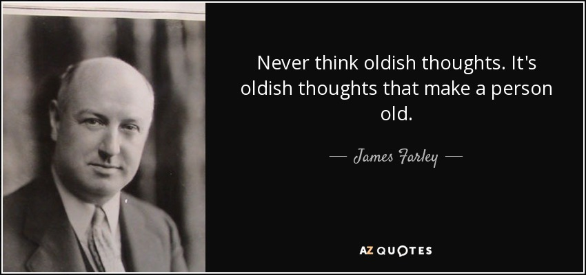 Never think oldish thoughts. It's oldish thoughts that make a person old. - James Farley