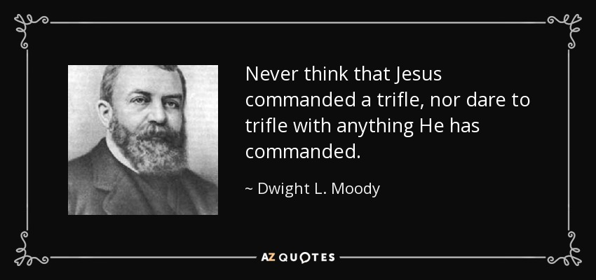 Never think that Jesus commanded a trifle, nor dare to trifle with anything He has commanded. - Dwight L. Moody
