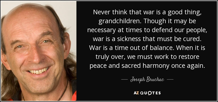 Never think that war is a good thing, grandchildren. Though it may be necessary at times to defend our people, war is a sickness that must be cured. War is a time out of balance. When it is truly over, we must work to restore peace and sacred harmony once again. - Joseph Bruchac