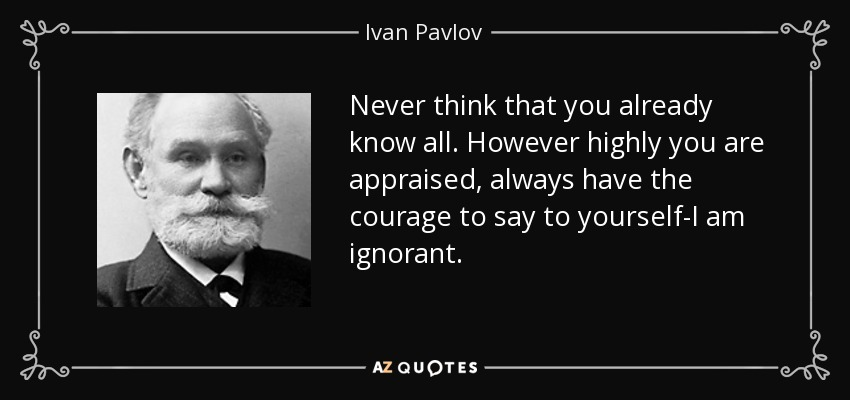 Never think that you already know all. However highly you are appraised, always have the courage to say to yourself-I am ignorant. - Ivan Pavlov