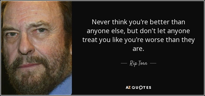 Never think you're better than anyone else, but don't let anyone treat you like you're worse than they are. - Rip Torn