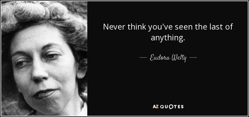 Never think you've seen the last of anything. - Eudora Welty