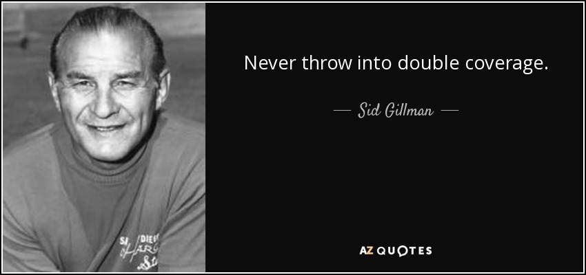 Never throw into double coverage. - Sid Gillman